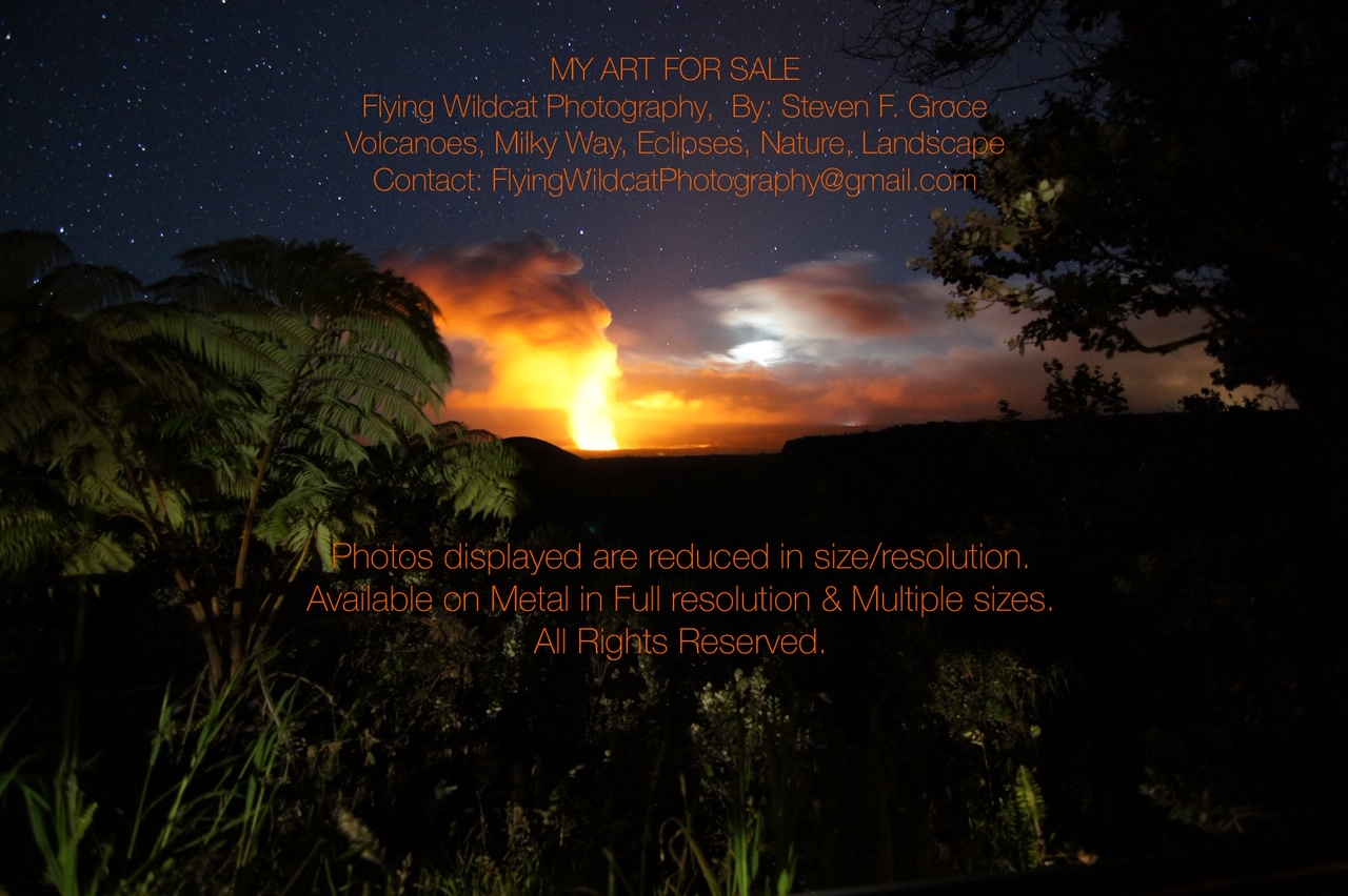 MY ART FOR SALE. Flying Wildcat Photography, by Steven F Groce. Volcanoes, Milky Way, Eclipses, Nature, Landscapes. Available on metal in full resolution and multiple sizes.